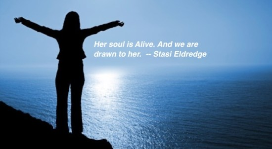 Her soul is Alive. And we are drawn to her. -- Stasi Eldredge