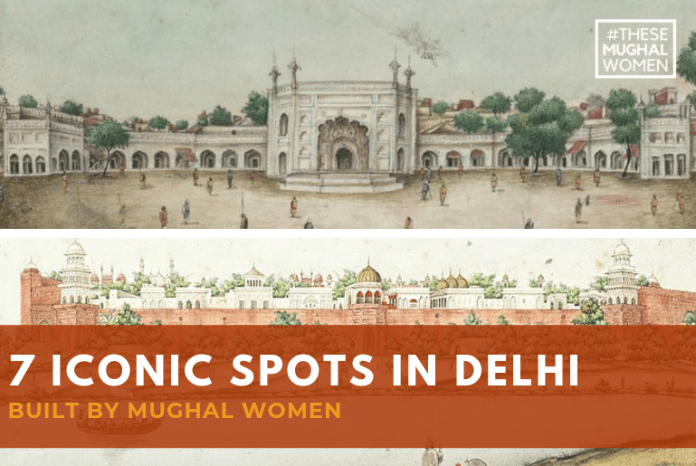 Monumental Feats of Mughal Women : 7 Iconic Spots in Delhi