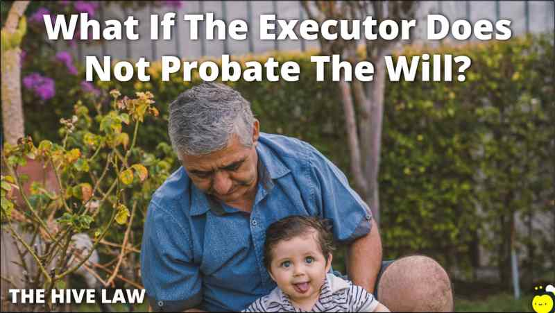 What If The Executor Does Not Probate The Will - Consequences Of Not Probating A Will - What Happens If A Will Is Not Probated