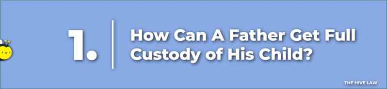 fathers custodial rights - how does a father get full custody - child custody rights for fathers - child custody for father