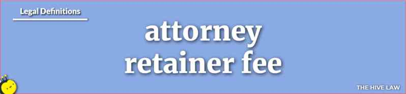 Attorney Retainer - What Is A Retainer Fee - How Do Retainers Work - Attorney Retainer Agreement - Retainer Fee Refundable