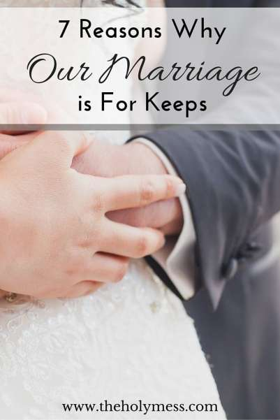 7 Reasons Why Our Marriage is For Keeps