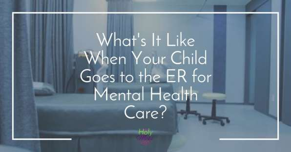 What's It Like When Your Child Goes to the Hospital for Mental Health Care? The Holy Mess