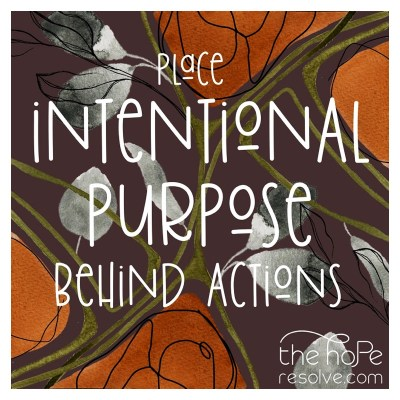 Graphic image with botanical background.  Text reads:  Place intentionality behind actions.  The Hope Resolve logo is displayed on the lower right hand corner.