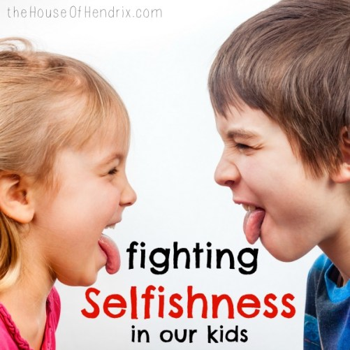 How to Fight Selfishness in our Children - when we live in a Self-Centered Culture. Why do our kids fight? What is the heart issue behind it? |the House of Hendrix