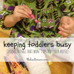 Keeping Toddlers Busy (Not Destroying Your House)