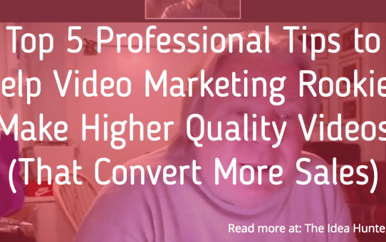 Top 5 Professional Tips to Help Video Marketing Rookies Make Higher Quality Videos (That Convert More Sales)