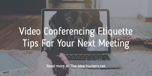 Video Conferencing Etiquette Tips For Your Next Meeting