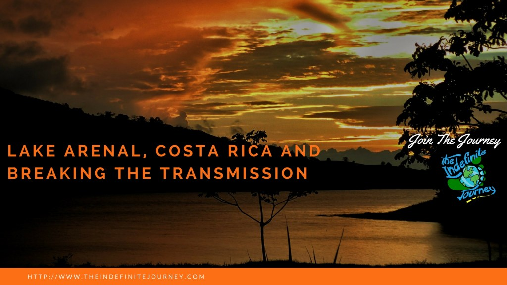 Lake Arenal, Costa Rica and Breaking The Transmission