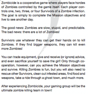 Zombicide is a cooperative game where players face hordes of Zombies controlled by the game itself. Each player con- trols one, two, three, or four Survivors of a Zombie infection. The goal is simply to complete the Mission objectives and live to see another day. The good news: Zombies are slow, stupid, and predictable. The bad news: there are a lot of Zombies! Survivors use whatever they can get their hands on to kill Zombies. If they nd bigger weapons, they can kill even more Zombies! You can trade equipment, give and receive (or ignore) advice, and even sacri ce yourself to save the girl! Only through co- operation, however, can you achieve the Mission objectives and survive. Killing Zombies is fun, but you will also need to rescue other Survivors, clean out infested areas, nd food and weapons, take a ride through a ghost town, and much more.