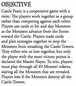 Castle Panic is a cooperative game with a twist. e players work together as a group rather than competing against each other. Players use cards to hit and slay Monsters as the Monsters advance from the Forest toward the Castle. Players trade cards and plan strategies together to stop the Monsters from smashing the Castle Towers. ey either win or lose together, but only the player with the most victory points is declared the Master Slayer. To win, players must play through all 49 Monster tokens, slaying all the Monsters that are revealed. Players lose if the Monsters destroy all the Castle Towers.