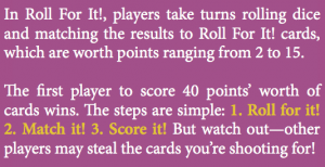 In Roll For It!, players take turns rolling dice and matching the results to Roll For It! cards, which are worth points ranging from 2 to 15. e rst player to score 40 points' worth of cards wins. e steps are simple: 1. Roll for it! 2. Match it! 3. Score it! But watch out—other players may steal the cards you're shooting for!