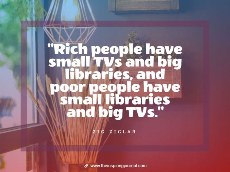 zig ziglar quotes - Rich people have small TVs and big libraries, and poor people have small libraries and big TVs. – Zig Ziglar
