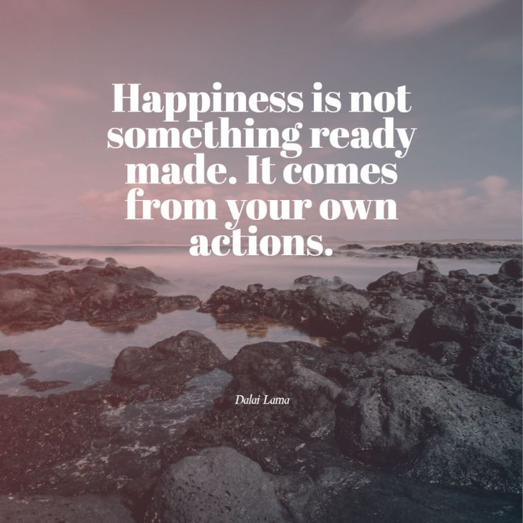 Happiness is not something ready made It comes from your own actions dalai lama quotes