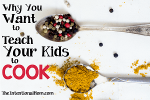 Why You Want to Teach Your Kids to Cook