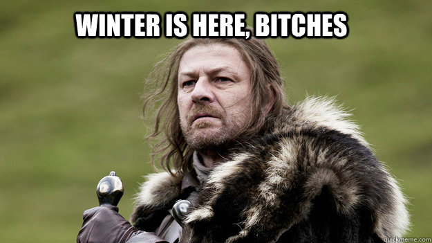 WINTER IS HERE, BITCHES