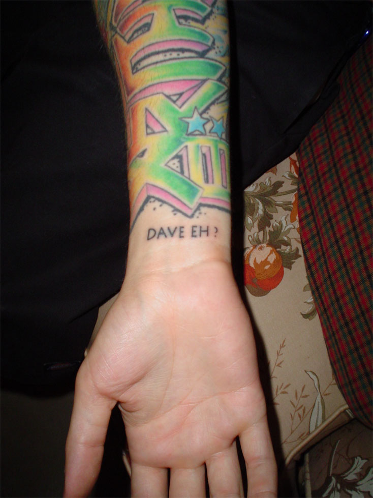 "Dave ended up getting a tattoo on his wrist that simply stated: ""DAVE EH!"