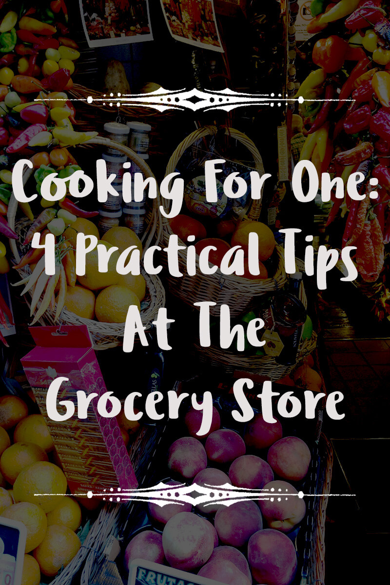 Cooking For One: 4 Practical Tips At The Grocery Store