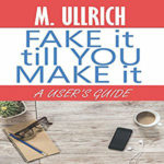 Fake It Till You Make It by M Ullrich