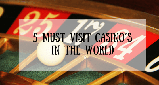 5 Must Visit Casino's In The World