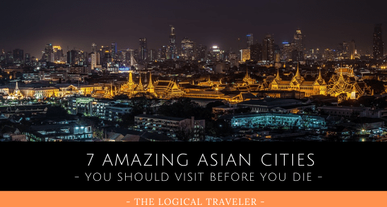 7 Amazing Asian Cities You Should Visit Before You Die
