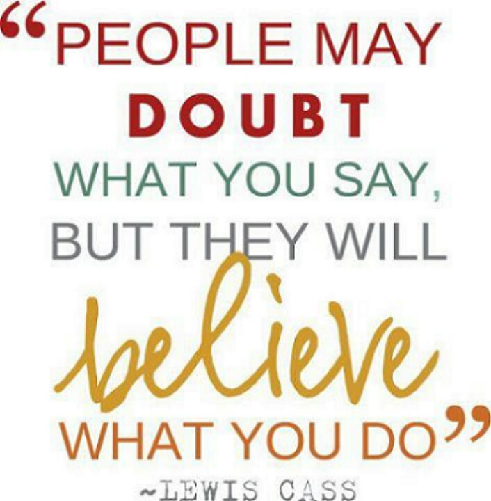 People may doubt what you say but will believe what you do