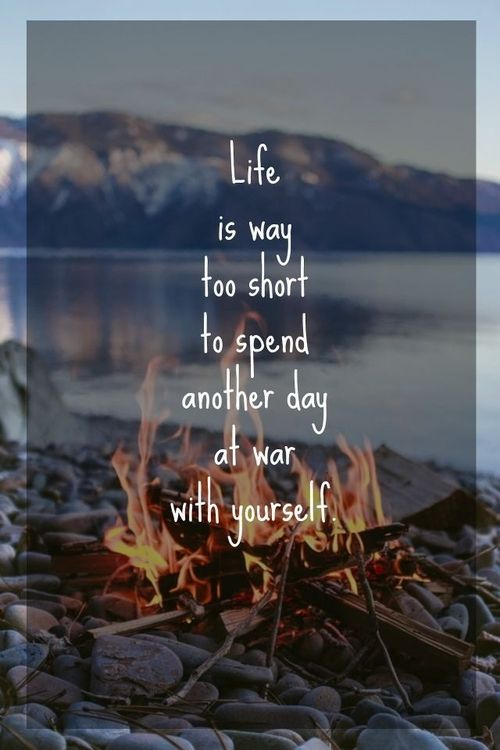 life is too short to spend at war with yourself