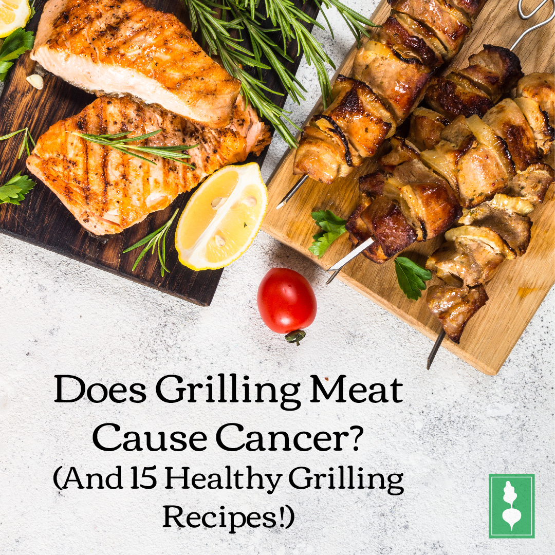 Does Grilling Meat Cause Cancer?  (And 15 Healthy Grilling Recipes!)