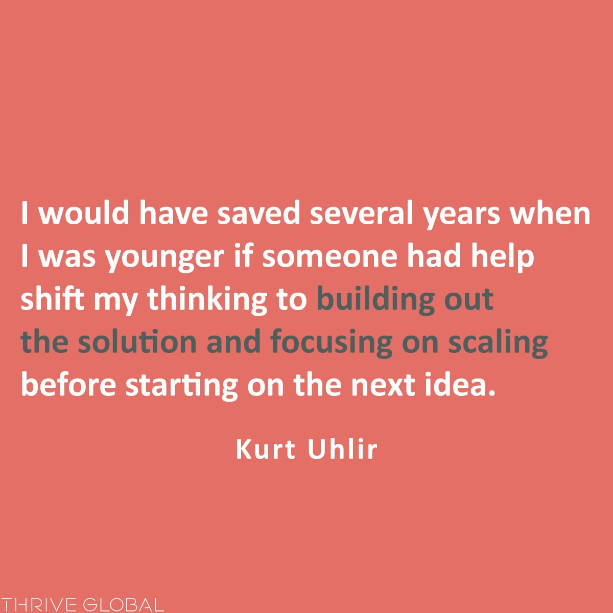 I would have saved several years when I was younger if someone had help shift my thinking to building out the solution and focusing on scaling before starting on the next idea.