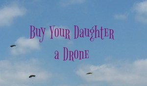 Five Reasons to Buy Your Daughter a Drone