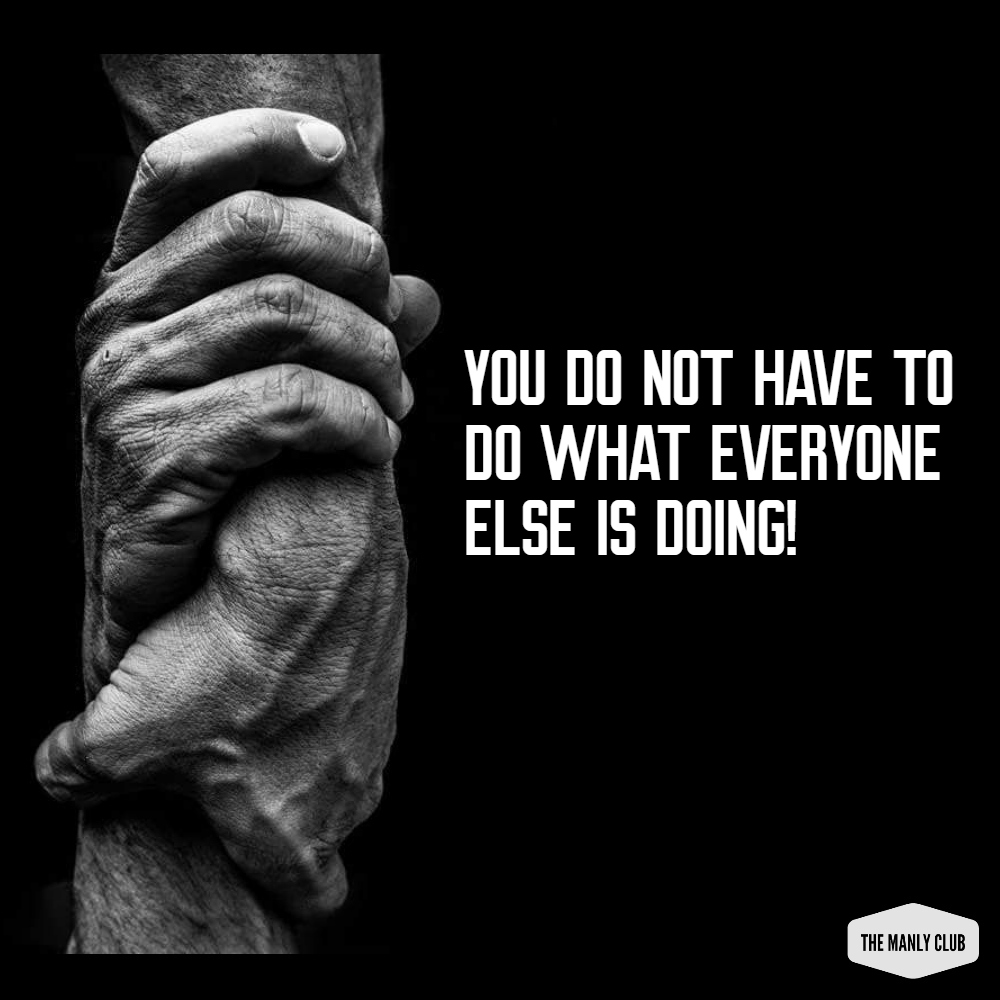 you do not have to do what everyone else is doing