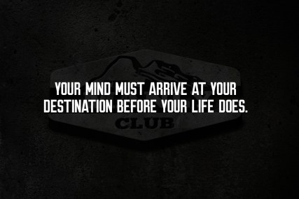 your mind must arrive at your destination before your life does