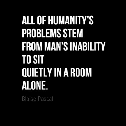 all of humanitys problems stem from mans inability to sit quietly in a room alone