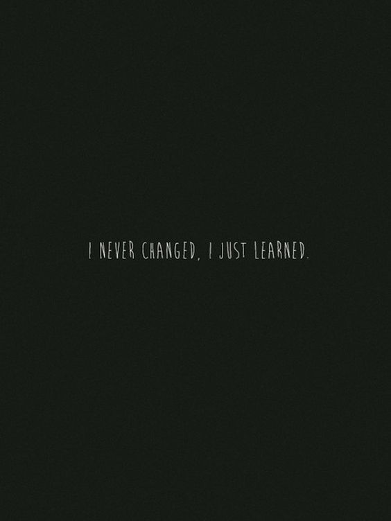 I never changed I just learned