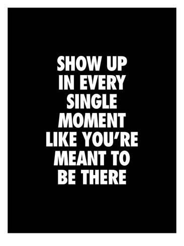 show up every single moment like youre meant to be there