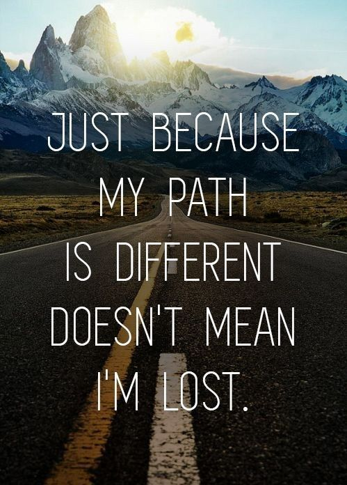 just because my path is different doesn't mean im lost