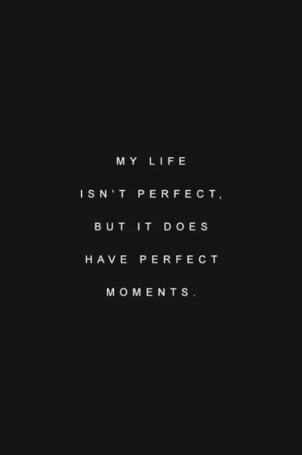 my life isnt perfect but it does have perfect moments