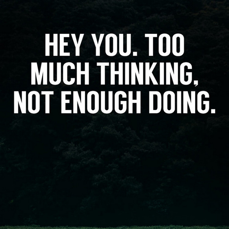 hey you too much thinking not enough doing