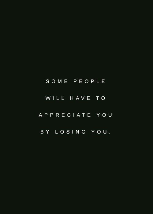 some people will have to appreciate you by losing you
