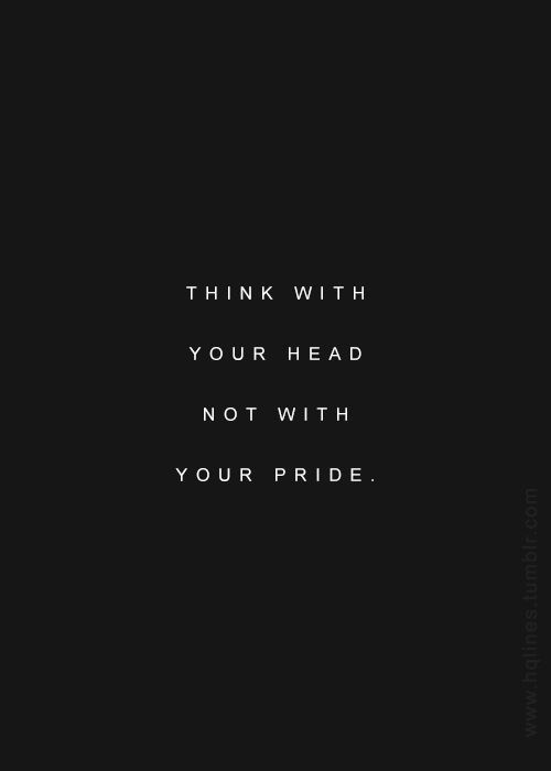 think with your head not with your pride