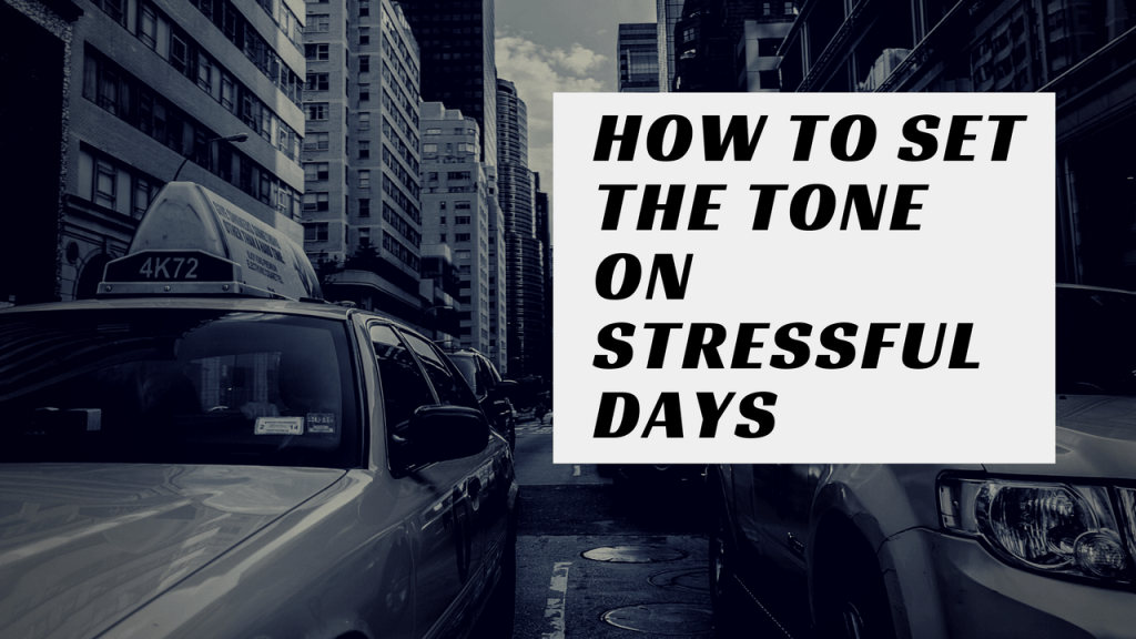 How to Set the Tone on Stressful Days