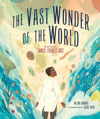 The Vast Wonder of the World: An Illustrated Homage to Ernest Everett Just's Trailblazing Life and Life-Redefining Science
