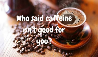 Who said caffeine isn't good for youPOST