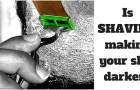 Is Shaving Making Your Skin Darker?