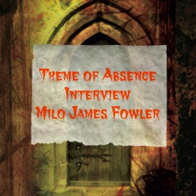 Interview with author Milo James Fowler, www.ThemeOfAbsence.com