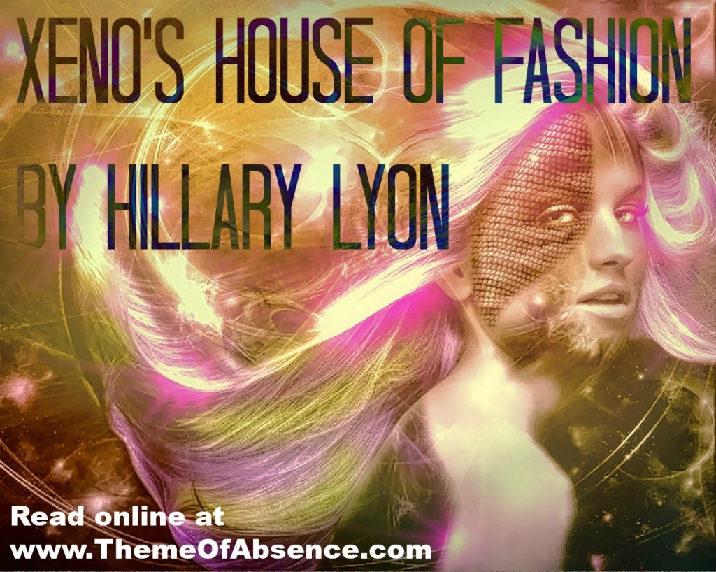 """""""Xeno's House of Fashion"""" A short story by Hillary Lyon. Read online at Theme of Absence."""
