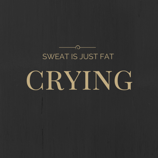 Sweat is just fat crying.
