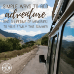Simple ways to add adventure (and a lifetime of memories) to your family this summer