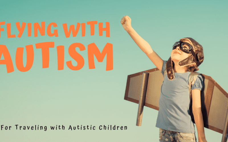 Flying with a child with autism – Making Travel Less Stressful!