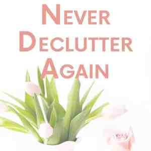 How to Never Declutter Again
